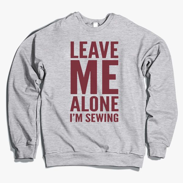 de760082 Leave me alone I'm sewing Crewneck Sweatshirt | Hoodiego.com